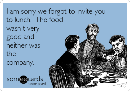 I am sorry we forgot to invite you to lunch.  The food wasn't very good and neither was the company.