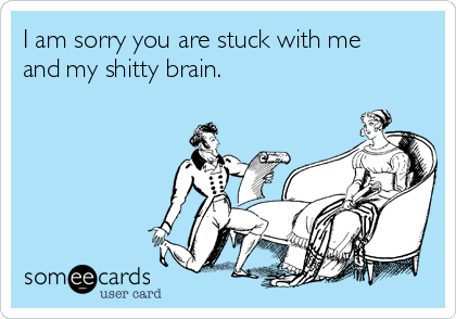 I am sorry you are stuck with me and my shitty brain.