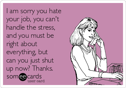 I am sorry you hate your job, you can't handle the stress, and you must be right about everything, but can you just shut up now? Thanks.
