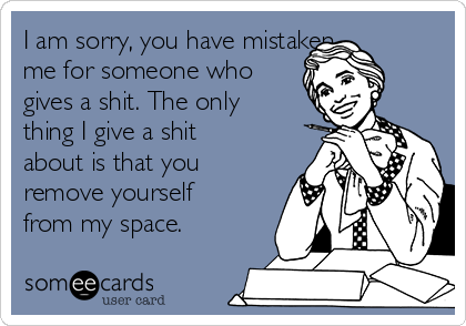 I am sorry, you have mistaken  me for someone who gives a shit. The only thing I give a shit about is that you remove yourself from my space.
