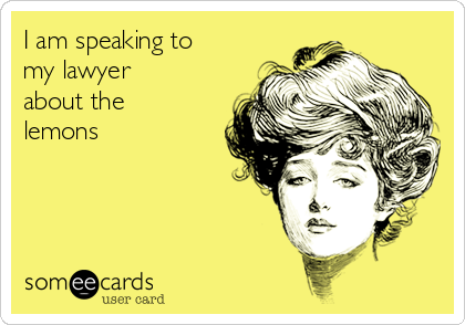 I am speaking to my lawyer about the lemons