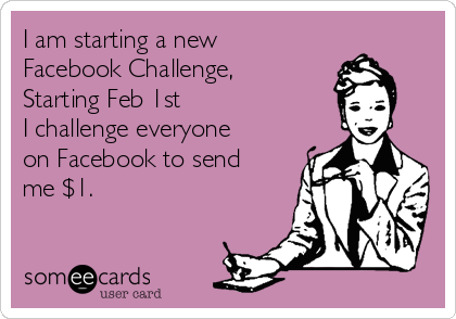 I am starting a new Facebook Challenge,  Starting Feb 1st I challenge everyone on Facebook to send me $1.