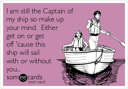 I am still the Captain of my ship so make up your mind.  Either get on or get off 'cause this ship will sail with or without you...