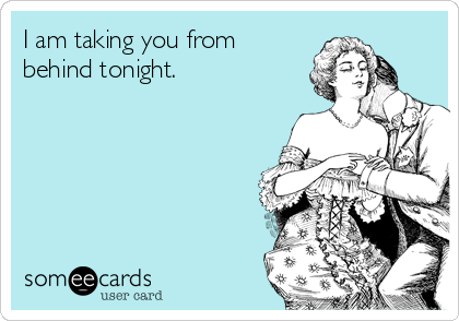 I am taking you from behind tonight.