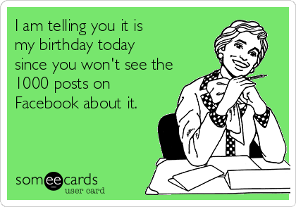 I am telling you it is my birthday today since you won't see the 1000 posts on Facebook about it.