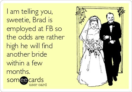 I am telling you, sweetie, Brad is employed at FB so the odds are rather high he will find  another bride within a few months.