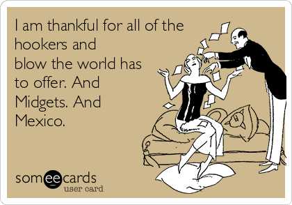 I am thankful for all of the hookers and  blow the world has to offer. And  Midgets. And Mexico.