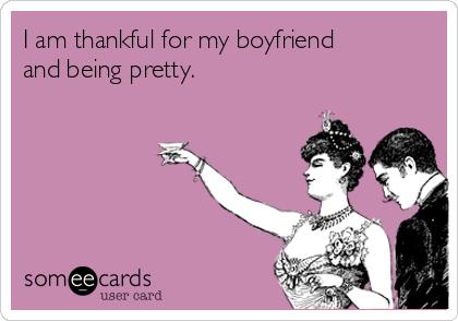 I am thankful for my boyfriend and being pretty.
