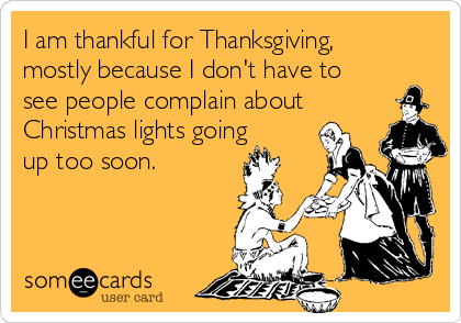 I am thankful for Thanksgiving, mostly because I don't have to see people complain about Christmas lights going up too soon.