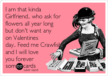 I am that kinda Girlfriend.. who ask for flowers all year long but don't want any on Valentines day.. Feed me Crawfish and I will love you forever