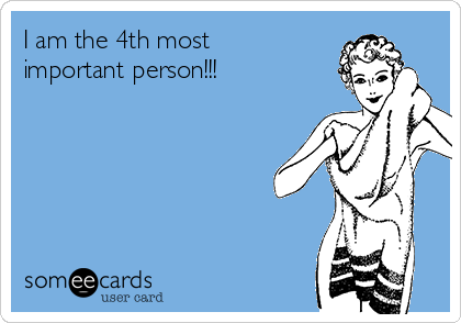 I am the 4th most important person!!!