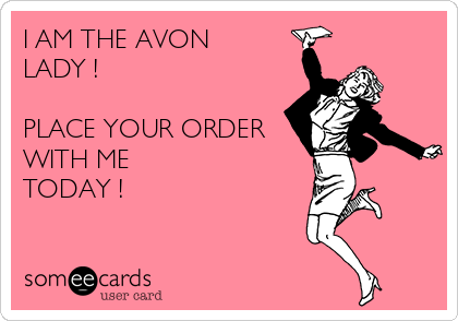 I AM THE AVON LADY !  PLACE YOUR ORDER WITH ME TODAY !