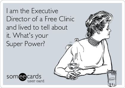 I am the Executive Director of a Free Clinic and lived to tell about it. What's your Super Power?