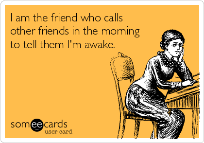 I am the friend who calls other friends in the morning to tell them I'm awake.