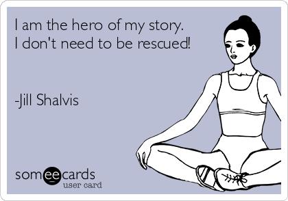 I am the hero of my story.  I don't need to be rescued!   -Jill Shalvis