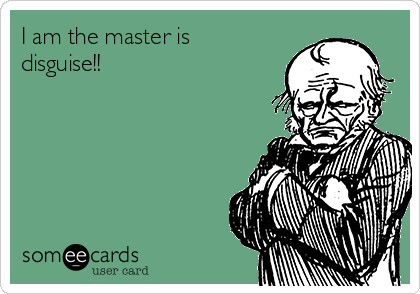 I am the master is disguise!!