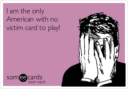 I am the only American with no victim card to play!