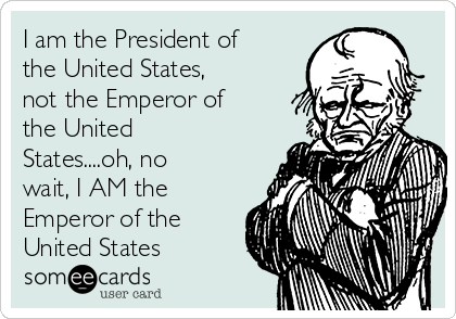 I am the President of the United States, not the Emperor of the United States....oh, no wait, I AM the Emperor of the United States