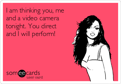 I am thinking you, me and a video camera tonight  You direct