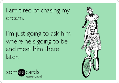 I am tired of chasing my dream  I'm just going to ask him