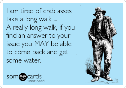 I am tired of crab asses, take a long walk ...  A really long walk, if you find an answer to your issue you MAY be able to come back and get some water.