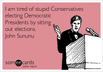I am tired of stupid Conservatives electing Democratic  Presidents by sitting out elections. John Sununu
