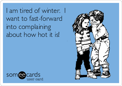 I am tired of winter.  I want to fast-forward into complaining about how hot it is!