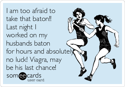 I am too afraid to take that baton!! Last night I worked on my husbands baton for hours and absolutely  no luck! Viagra, may be his last chance!