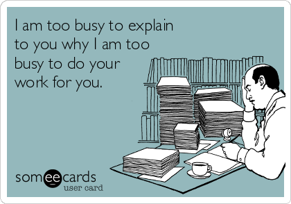 I am too busy to explain               to you why I am too busy to do your work for you.