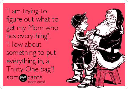 """I am trying to figure out what to get my Mom who has everything"". ""How about something to put everything in, a Thirty-One bag""!"