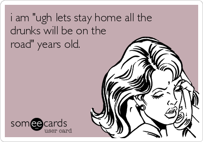 """i am """"ugh lets stay home all the drunks will be on the road"""" years old."""
