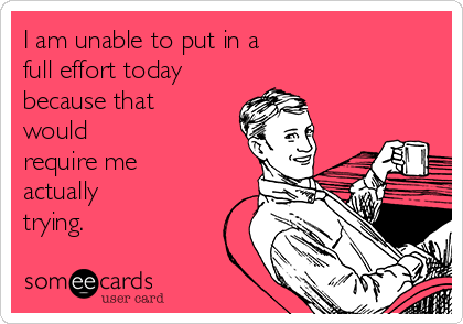 I am unable to put in a full effort today because that would require me actually trying.