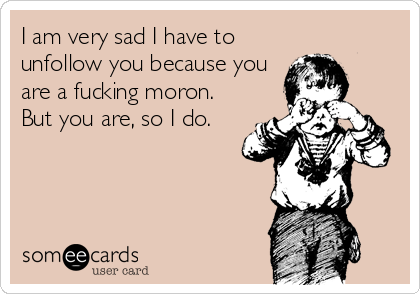 I am very sad I have to unfollow you because you are a fucking moron. But you are, so I do.