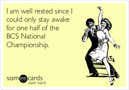 I am well rested since I could only stay awake for one half of the BCS National Championship.