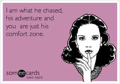 I am what he chased, his adventure and you  are just his comfort zone.