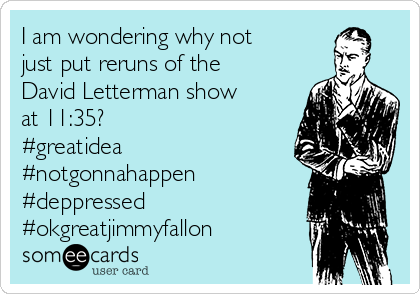 I am wondering why not just put reruns of the David Letterman show at 11:35? #greatidea #notgonnahappen #deppressed  #okgreatjimmyfallon
