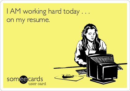 I AM working hard today . . .  on my resume.