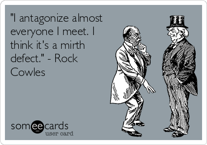 """I antagonize almost everyone I meet. I think it's a mirth defect."" - Rock Cowles"