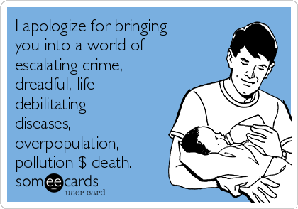 I apologize for bringing you into a world of escalating crime, dreadful, life debilitating diseases, overpopulation, pollution $ death.