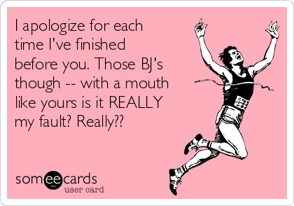 I apologize for each time I've finished before you. Those BJ's though -- with a mouth like yours is it REALLY my fault? Really??