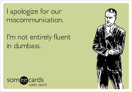 I apologize for our miscommunication.  I'm not entirely fluent  in dumbass.
