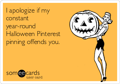 I apologize if my constant year-round Halloween Pinterest pinning offends you.