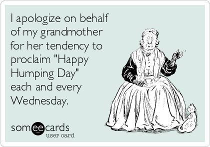 "I apologize on behalf of my grandmother for her tendency to proclaim ""Happy Humping Day"" each and every Wednesday."