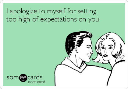 I apologize to myself for setting too high of expectations on you