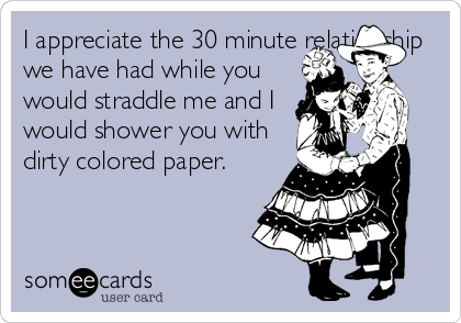 I appreciate the 30 minute relationship we have had while you would straddle me and I would shower you with dirty colored paper.