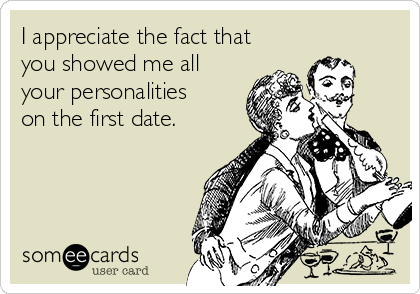 I appreciate the fact that you showed me all your personalities on the first date.