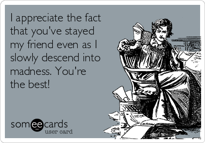 I appreciate the fact that you've stayed my friend even as I slowly descend into madness. You're the best!