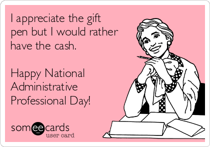 I appreciate the gift pen but I would rather have the cash.  Happy National  Administrative Professional Day!