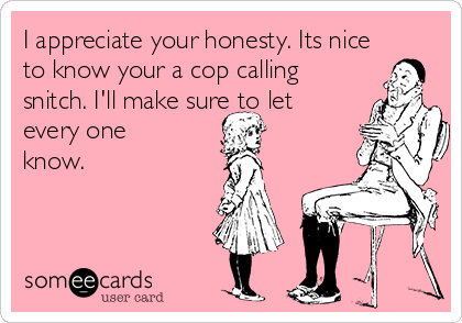 I appreciate your honesty. Its nice to know your a cop calling snitch. I'll make sure to let every one know.
