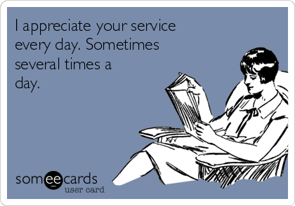 I appreciate your service every day. Sometimes several times a day.